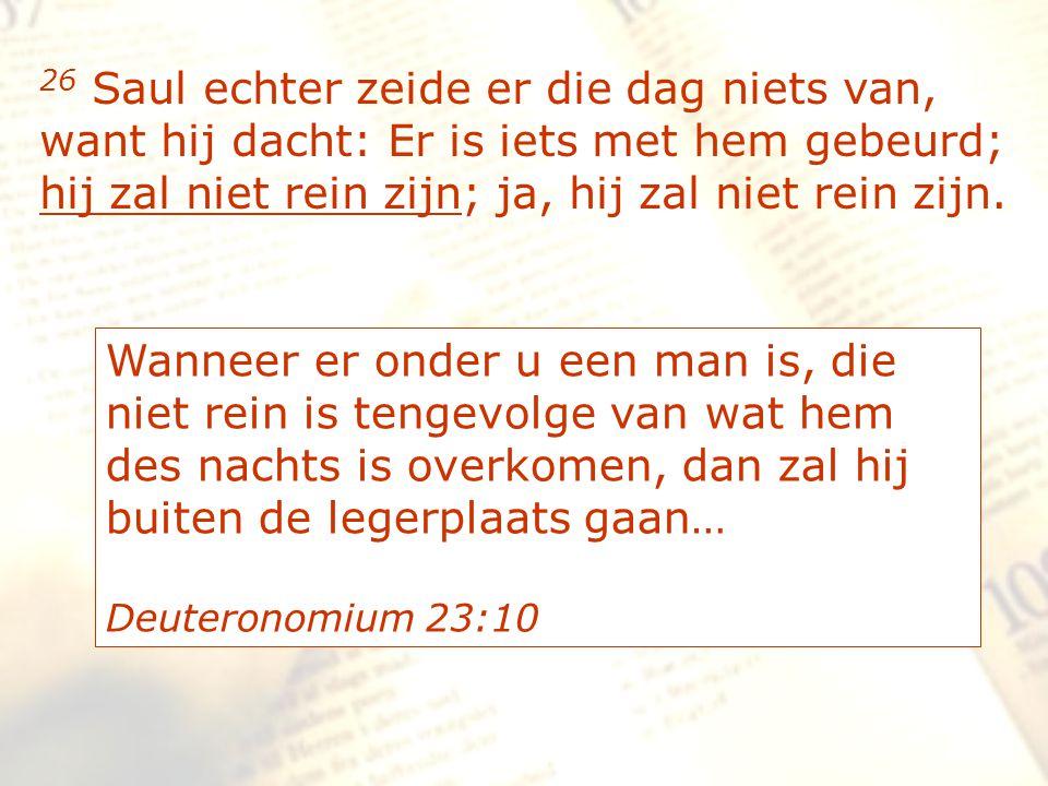 zzz 26 Saul echter zeide er die dag niets van, want hij dacht: Er is iets met hem gebeurd; hij zal niet rein zijn; ja, hij zal niet rein zijn. Wanneer