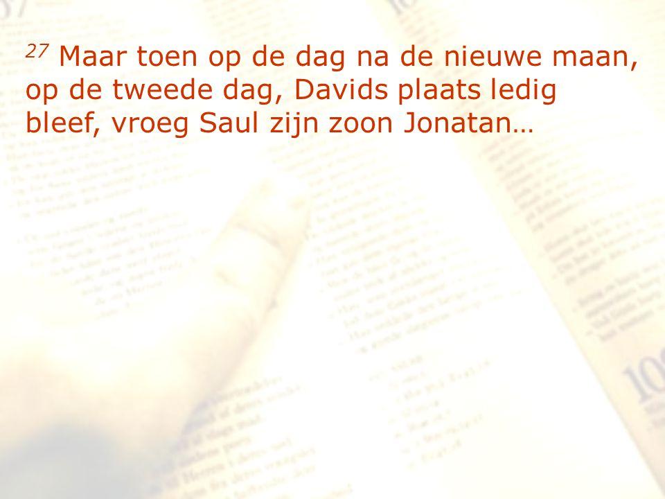 zzz 27 Maar toen op de dag na de nieuwe maan, op de tweede dag, Davids plaats ledig bleef, vroeg Saul zijn zoon Jonatan…