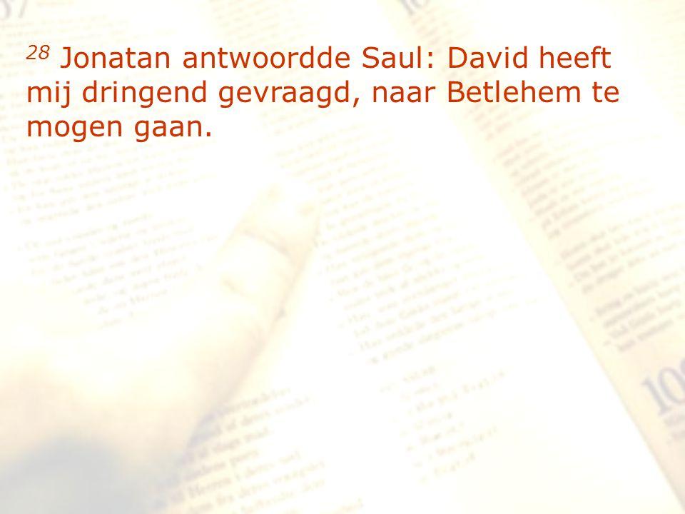 zzz 28 Jonatan antwoordde Saul: David heeft mij dringend gevraagd, naar Betlehem te mogen gaan.