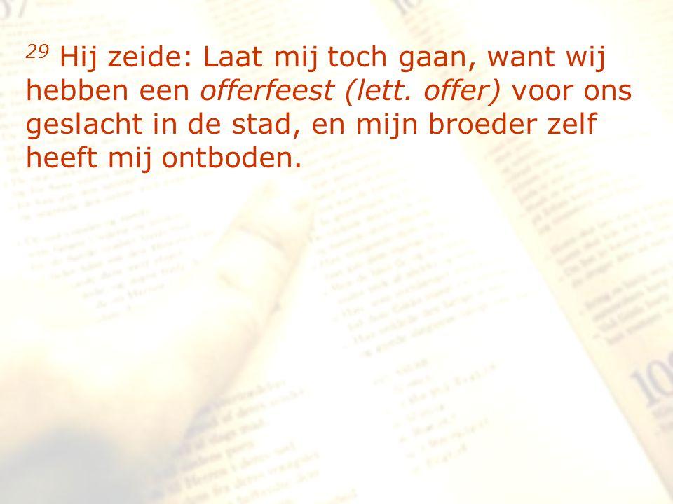 zzz 29 Hij zeide: Laat mij toch gaan, want wij hebben een offerfeest (lett. offer) voor ons geslacht in de stad, en mijn broeder zelf heeft mij ontbod