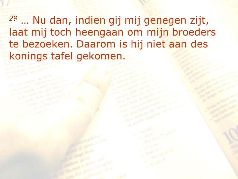 zzz 29 … Nu dan, indien gij mij genegen zijt, laat mij toch heengaan om mijn broeders te bezoeken. Daarom is hij niet aan des konings tafel gekomen.