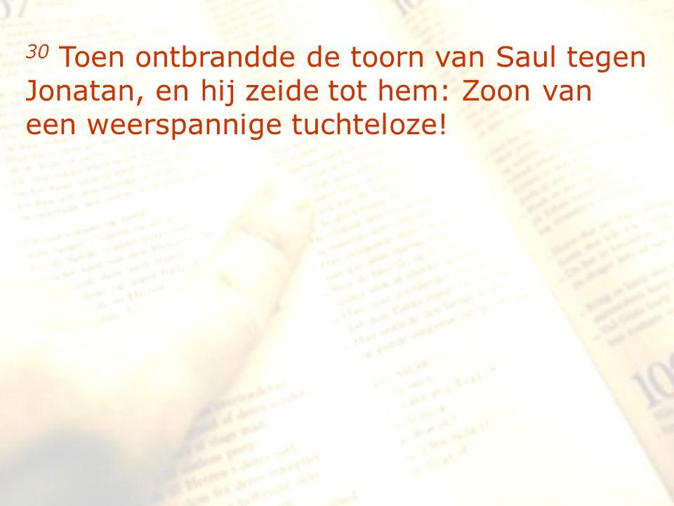 zzz 30 Toen ontbrandde de toorn van Saul tegen Jonatan, en hij zeide tot hem: Zoon van een weerspannige tuchteloze!