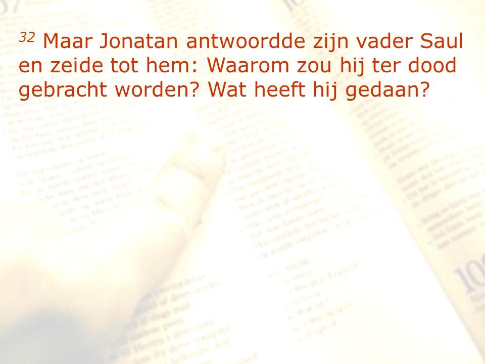 zzz 32 Maar Jonatan antwoordde zijn vader Saul en zeide tot hem: Waarom zou hij ter dood gebracht worden? Wat heeft hij gedaan?