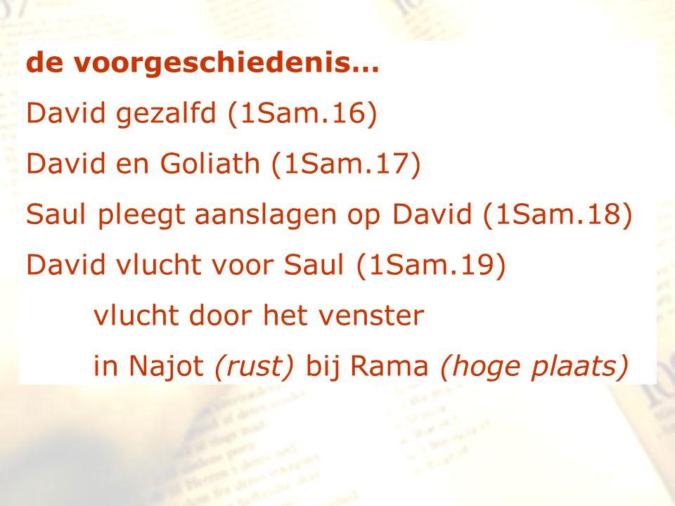 de voorgeschiedenis… David gezalfd (1Sam.16) David en Goliath (1Sam.17) Saul pleegt aanslagen op David (1Sam.18) David vlucht voor Saul (1Sam.19) vluc