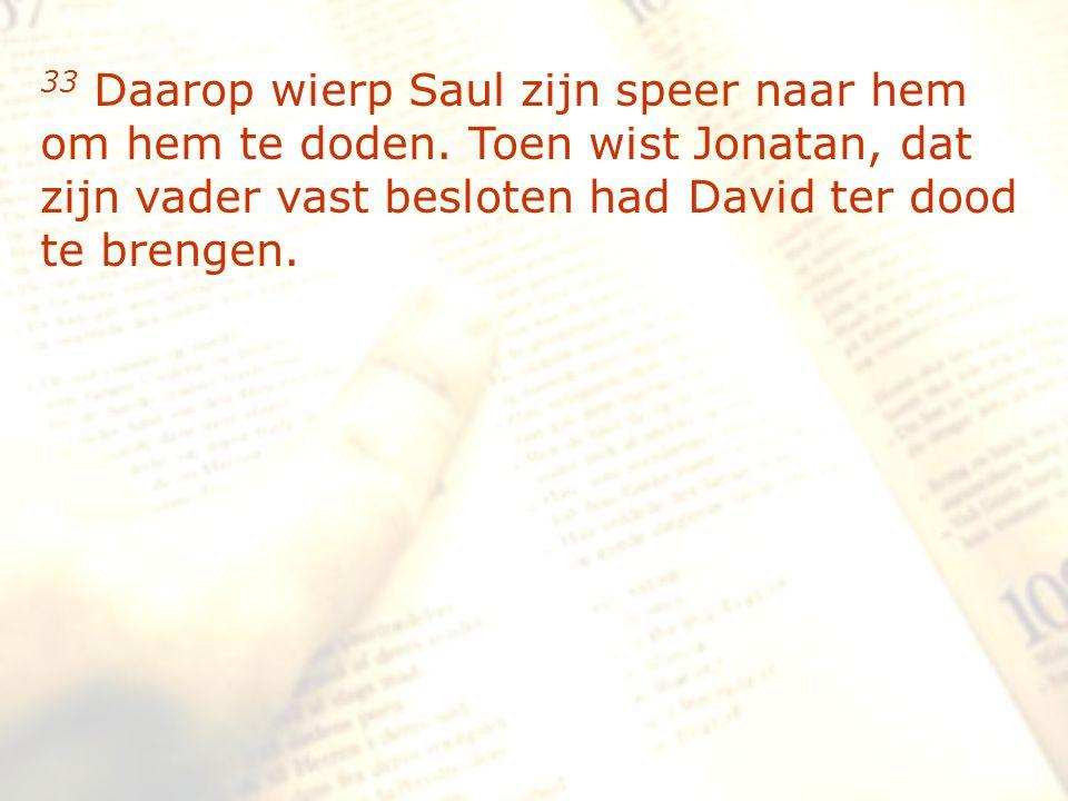 zzz 33 Daarop wierp Saul zijn speer naar hem om hem te doden. Toen wist Jonatan, dat zijn vader vast besloten had David ter dood te brengen.
