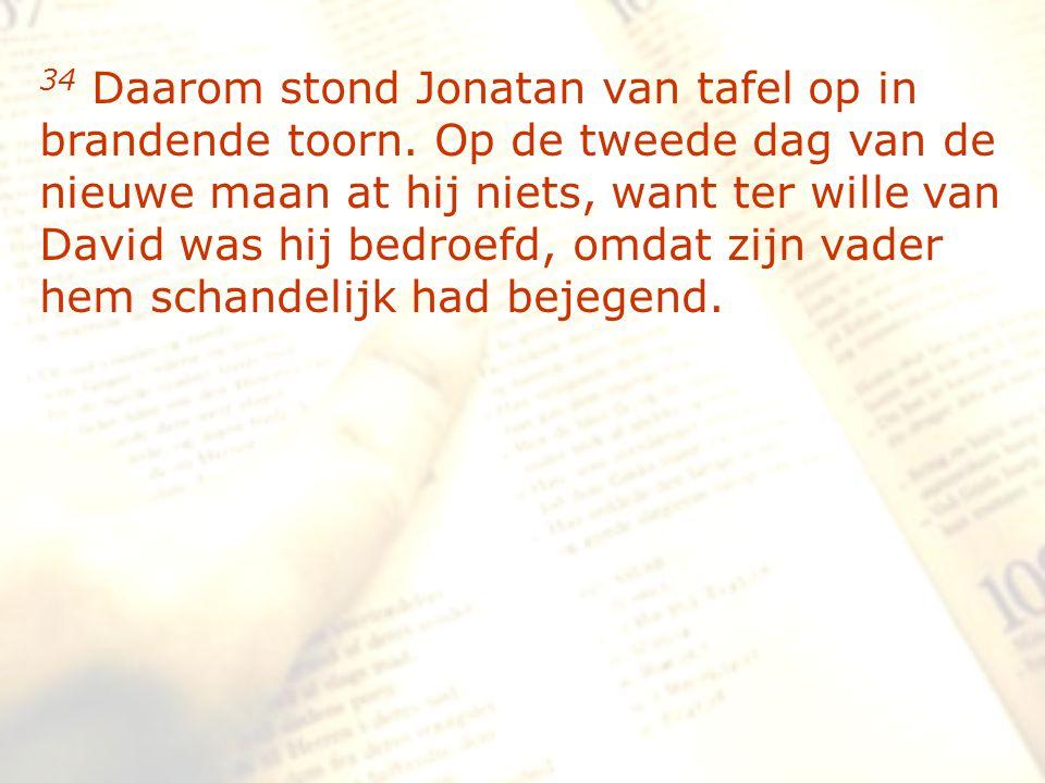 zzz 34 Daarom stond Jonatan van tafel op in brandende toorn. Op de tweede dag van de nieuwe maan at hij niets, want ter wille van David was hij bedroe