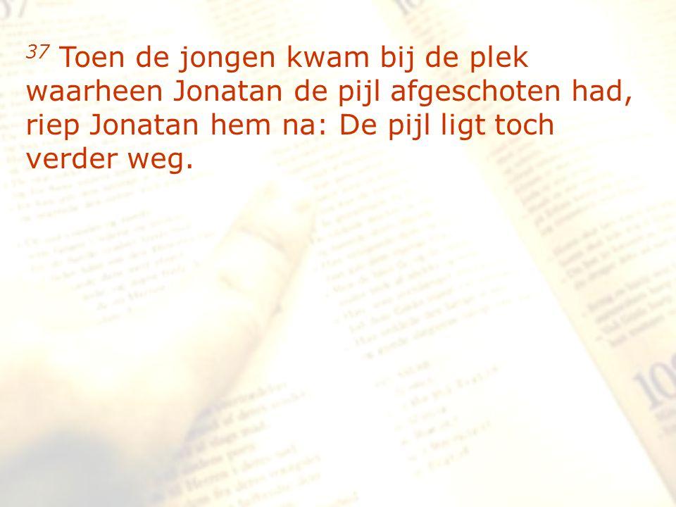 zzz 37 Toen de jongen kwam bij de plek waarheen Jonatan de pijl afgeschoten had, riep Jonatan hem na: De pijl ligt toch verder weg.