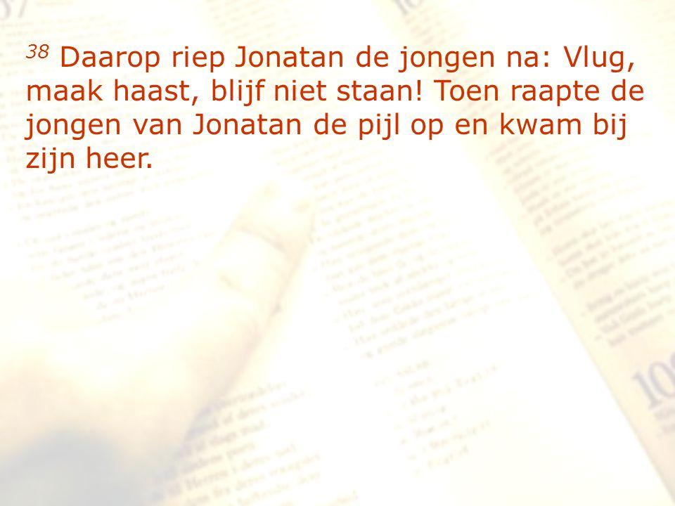 zzz 38 Daarop riep Jonatan de jongen na: Vlug, maak haast, blijf niet staan! Toen raapte de jongen van Jonatan de pijl op en kwam bij zijn heer.