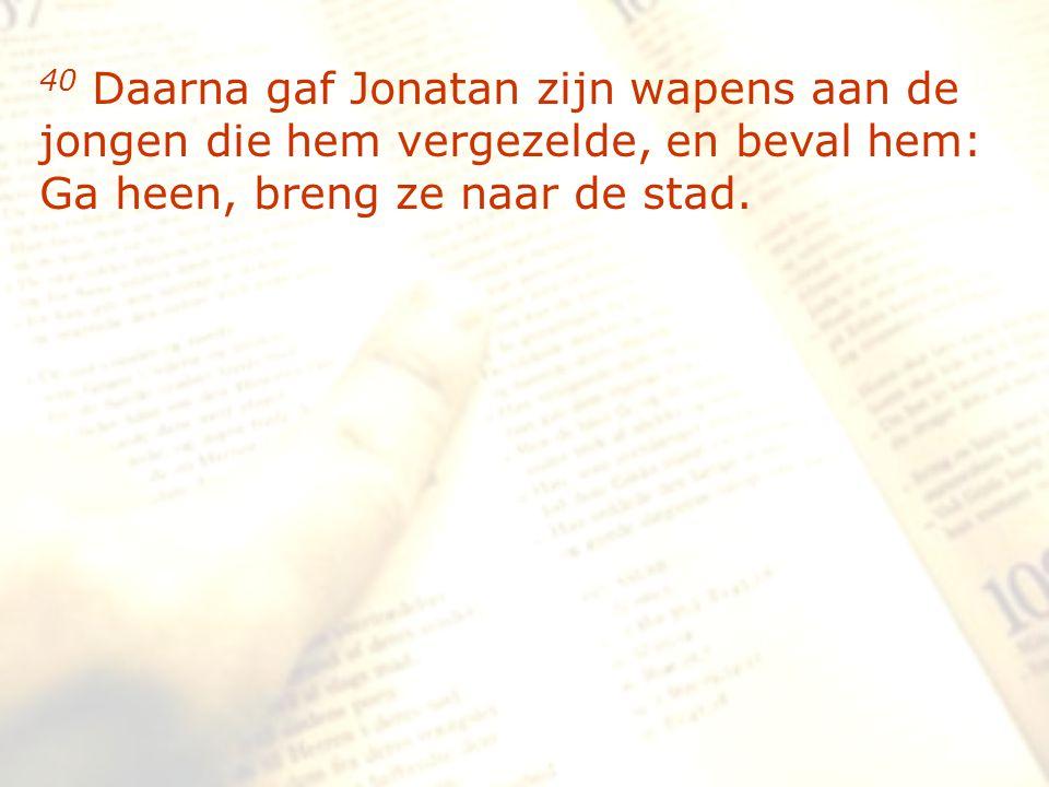 zzz 40 Daarna gaf Jonatan zijn wapens aan de jongen die hem vergezelde, en beval hem: Ga heen, breng ze naar de stad.