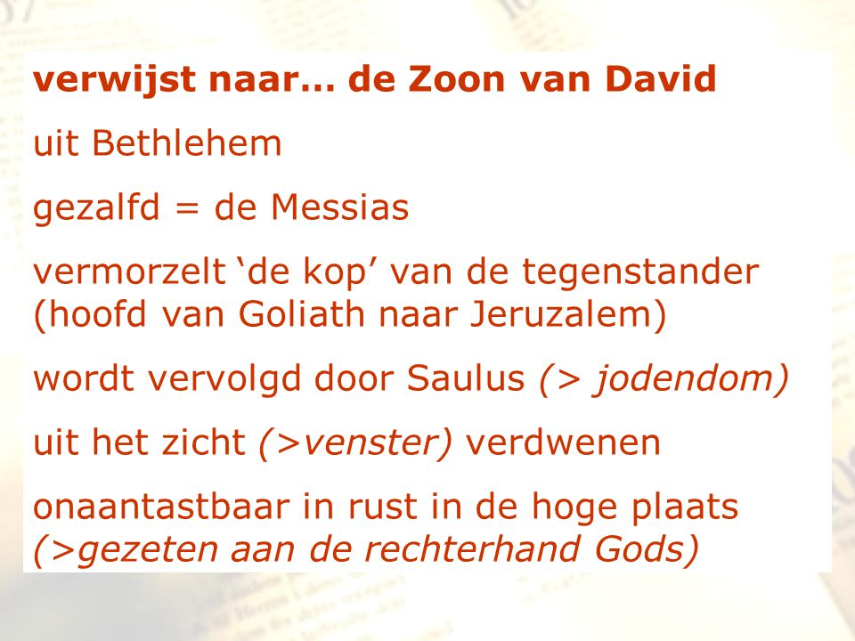 verwijst naar… de Zoon van David uit Bethlehem gezalfd = de Messias vermorzelt 'de kop' van de tegenstander (hoofd van Goliath naar Jeruzalem) wordt v