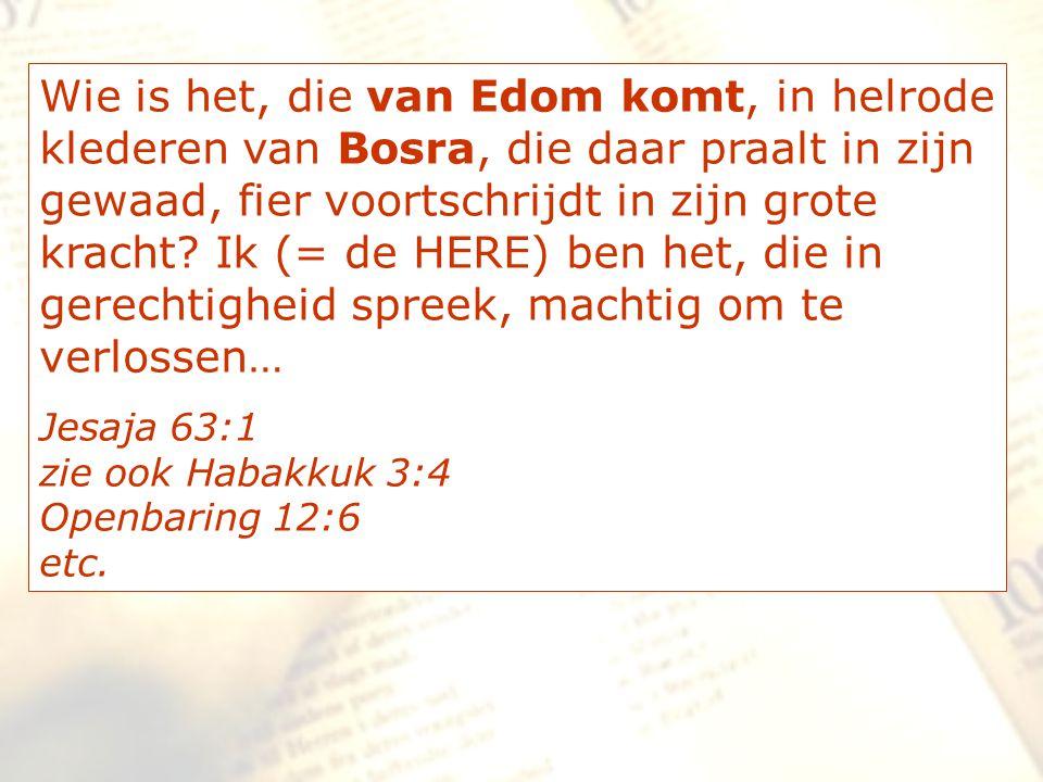 Wie is het, die van Edom komt, in helrode klederen van Bosra, die daar praalt in zijn gewaad, fier voortschrijdt in zijn grote kracht? Ik (= de HERE)