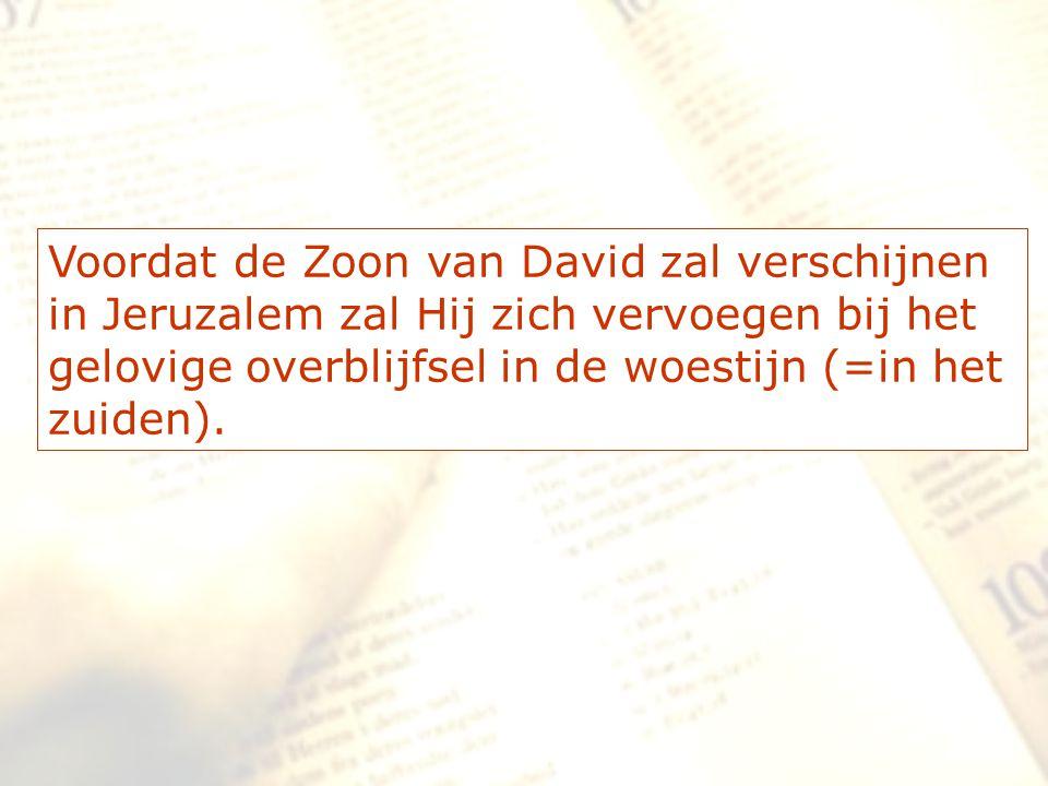 Voordat de Zoon van David zal verschijnen in Jeruzalem zal Hij zich vervoegen bij het gelovige overblijfsel in de woestijn (=in het zuiden).