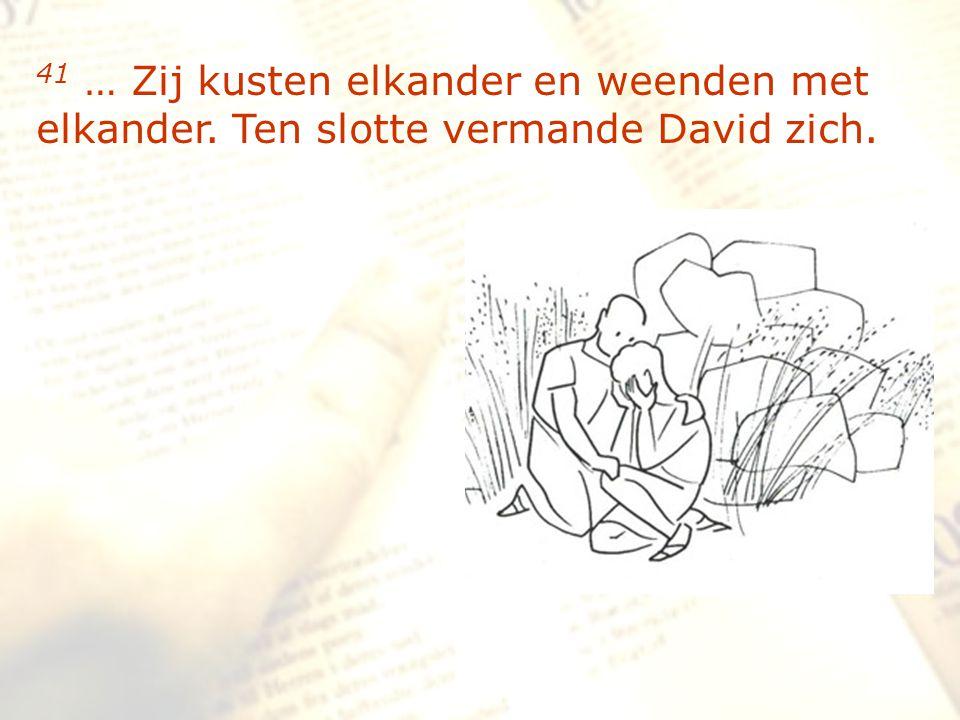 zzz 41 … Zij kusten elkander en weenden met elkander. Ten slotte vermande David zich.