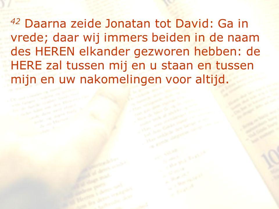 zzz 42 Daarna zeide Jonatan tot David: Ga in vrede; daar wij immers beiden in de naam des HEREN elkander gezworen hebben: de HERE zal tussen mij en u