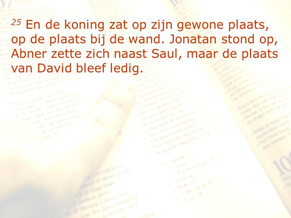 zzz 25 En de koning zat op zijn gewone plaats, op de plaats bij de wand. Jonatan stond op, Abner zette zich naast Saul, maar de plaats van David bleef