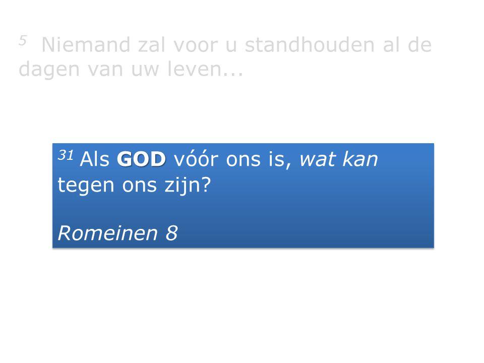 5 Niemand zal voor u standhouden al de dagen van uw leven... GOD 31 Als GOD vóór ons is, wat kan tegen ons zijn? Romeinen 8 GOD 31 Als GOD vóór ons is