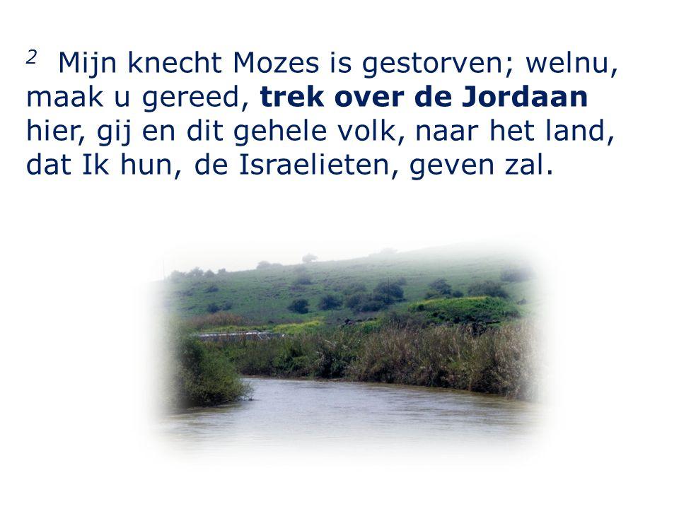2 Mijn knecht Mozes is gestorven; welnu, maak u gereed, trek over de Jordaan hier, gij en dit gehele volk, naar het land, dat Ik hun, de Israelieten, geven zal.