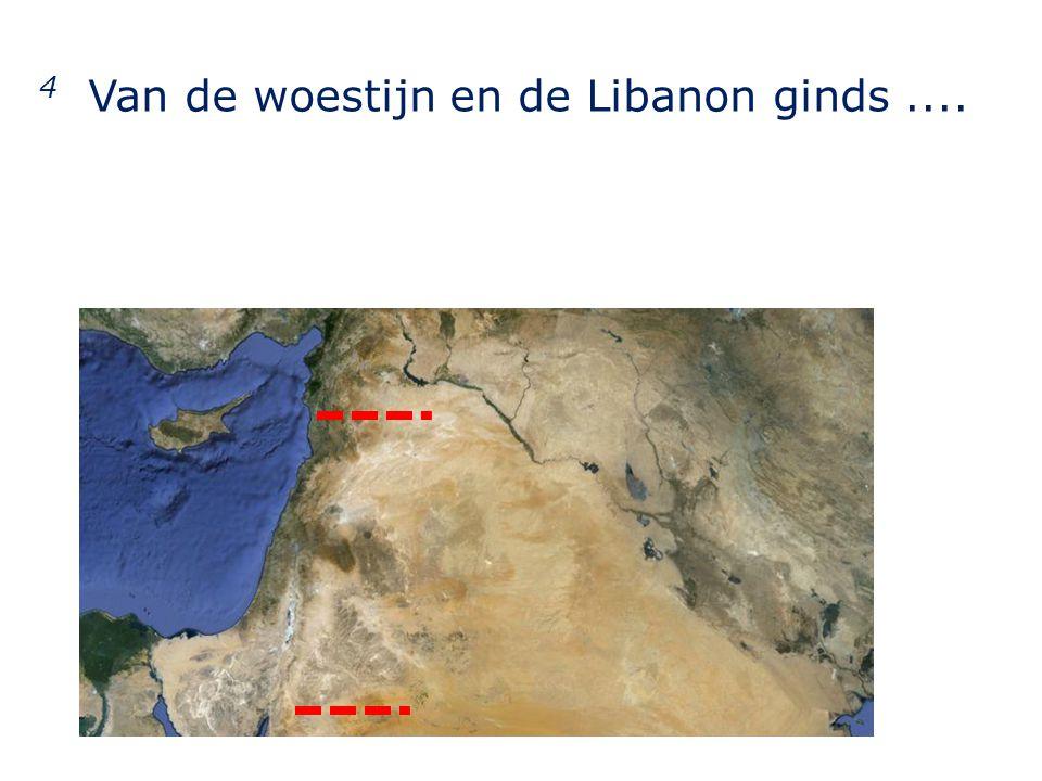 4 Van de woestijn en de Libanon ginds....