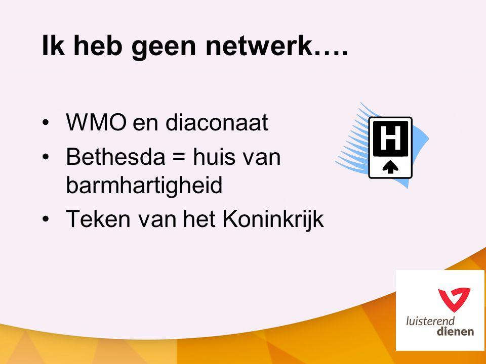 Ik heb geen netwerk…. WMO en diaconaat Bethesda = huis van barmhartigheid Teken van het Koninkrijk