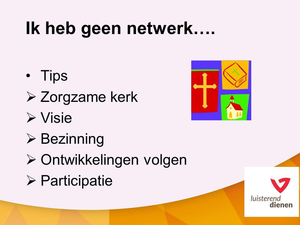 Ik heb geen netwerk…. Tips  Zorgzame kerk  Visie  Bezinning  Ontwikkelingen volgen  Participatie
