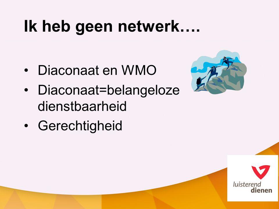 Ik heb geen netwerk…. Diaconaat en WMO Diaconaat=belangeloze dienstbaarheid Gerechtigheid