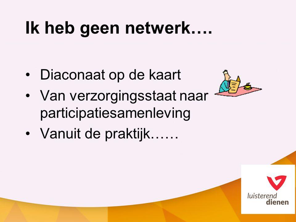 Ik heb geen netwerk…. Diaconaat op de kaart Van verzorgingsstaat naar participatiesamenleving Vanuit de praktijk……
