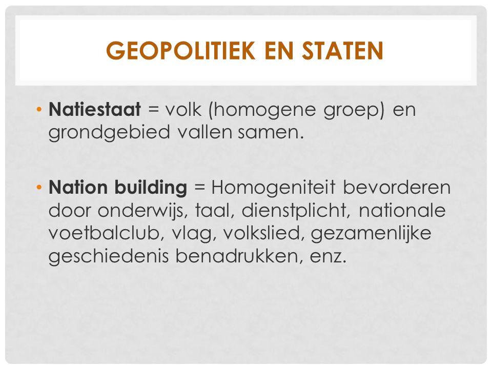GEOPOLITIEK EN STATEN Natiestaat = volk (homogene groep) en grondgebied vallen samen. Nation building = Homogeniteit bevorderen door onderwijs, taal,
