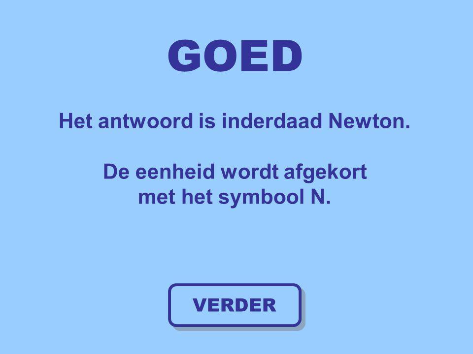 GOED Het antwoord is inderdaad Newton. De eenheid wordt afgekort met het symbool N. VERDER