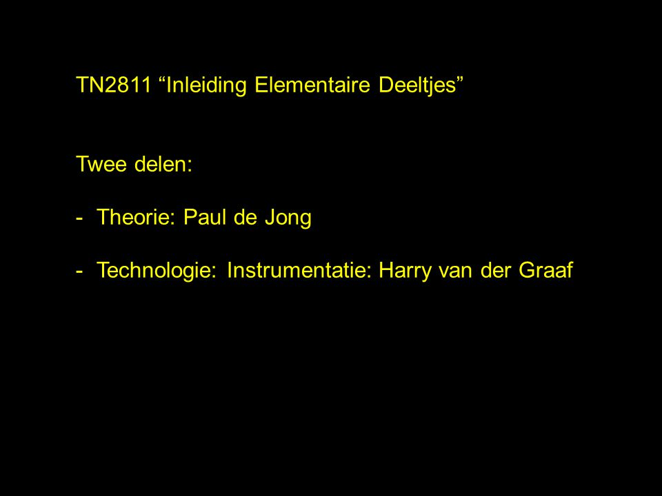 """TN2811 """"Inleiding Elementaire Deeltjes"""" Twee delen: -Theorie: Paul de Jong -Technologie: Instrumentatie: Harry van der Graaf"""