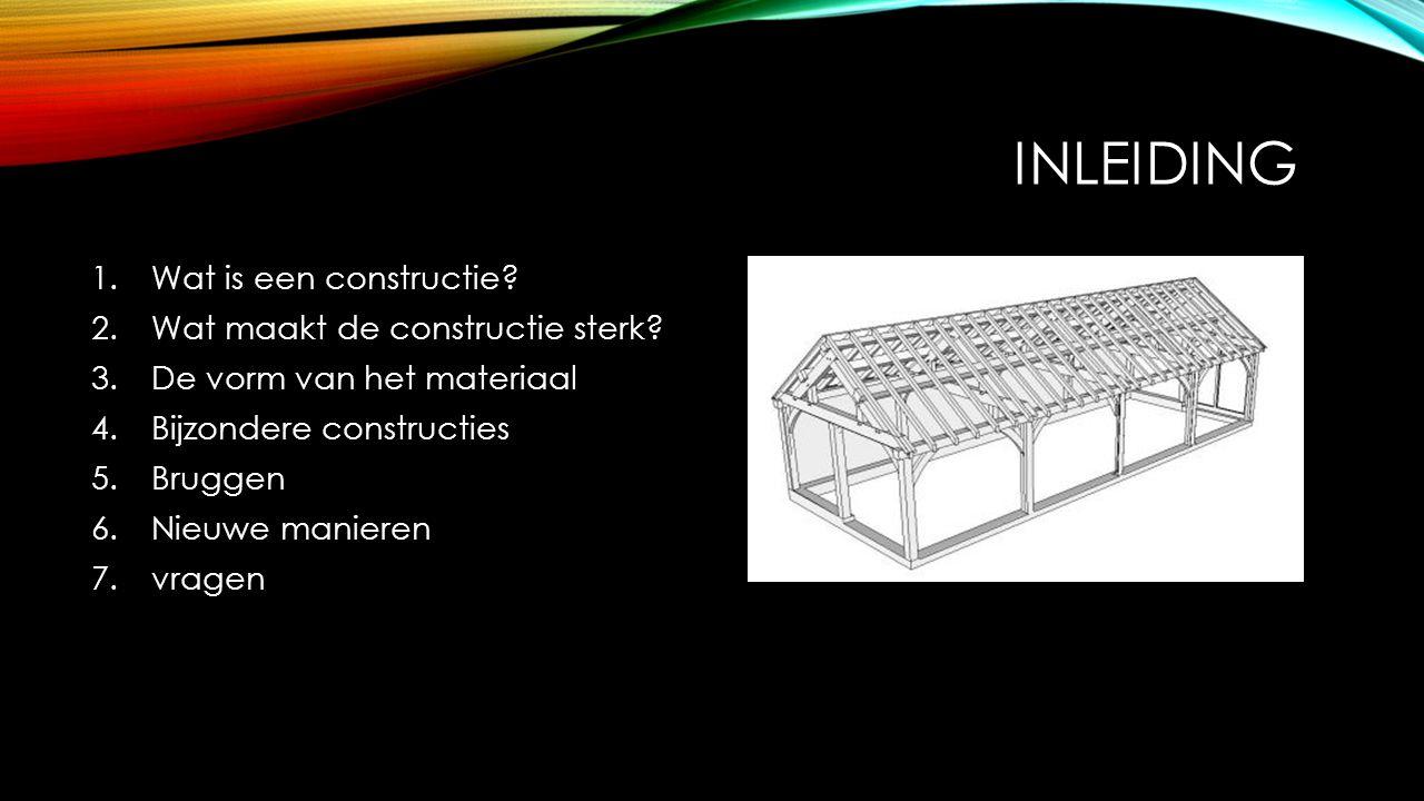 INLEIDING 1.Wat is een constructie? 2.Wat maakt de constructie sterk? 3.De vorm van het materiaal 4.Bijzondere constructies 5.Bruggen 6.Nieuwe maniere
