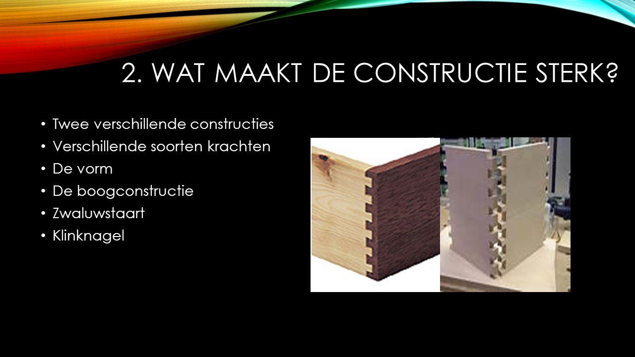 2. WAT MAAKT DE CONSTRUCTIE STERK? Twee verschillende constructies Verschillende soorten krachten De vorm De boogconstructie Zwaluwstaart Klinknagel