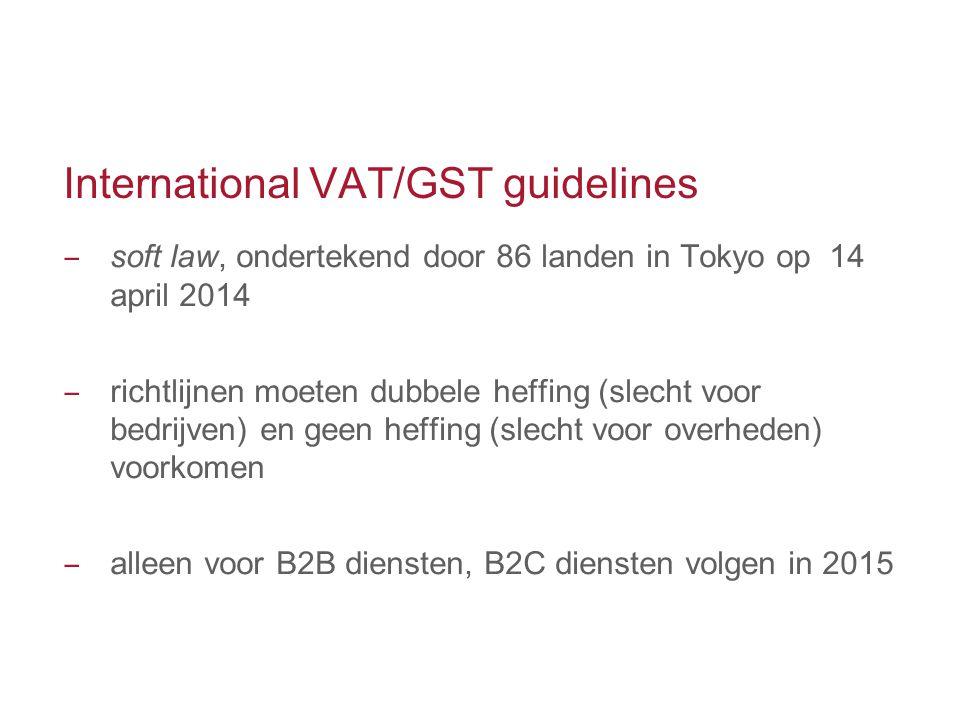 International VAT/GST guidelines ‒ soft law, ondertekend door 86 landen in Tokyo op 14 april 2014 ‒ richtlijnen moeten dubbele heffing (slecht voor be