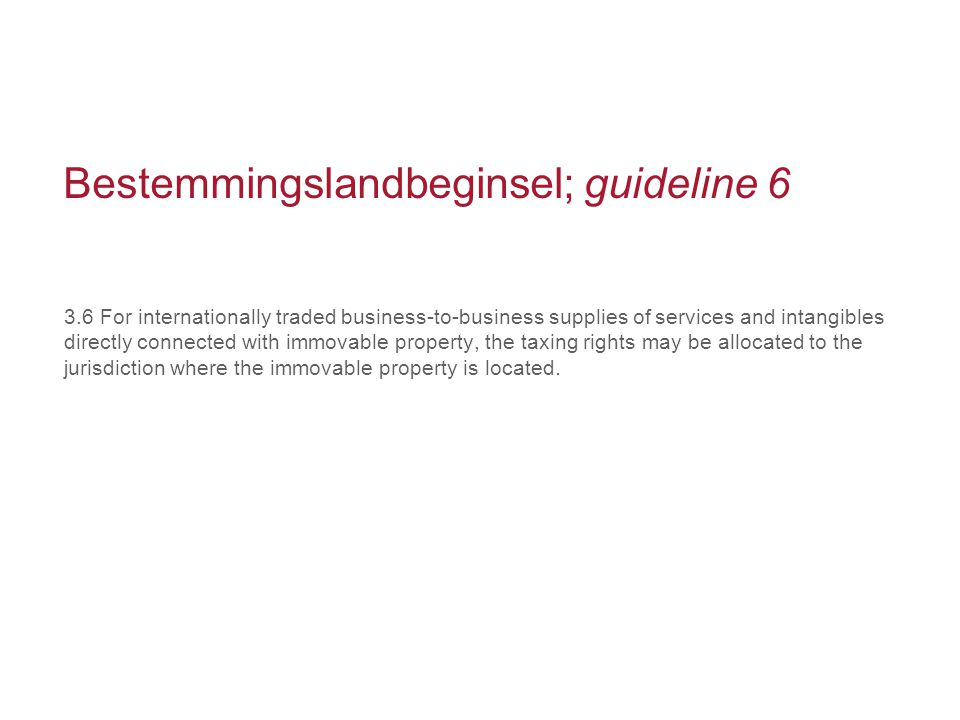 Bestemmingslandbeginsel; guideline 6 3.6 For internationally traded business-to-business supplies of services and intangibles directly connected with immovable property, the taxing rights may be allocated to the jurisdiction where the immovable property is located.