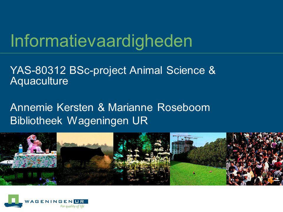 Informatievaardigheden YAS-80312 BSc-project Animal Science & Aquaculture Annemie Kersten & Marianne Roseboom Bibliotheek Wageningen UR