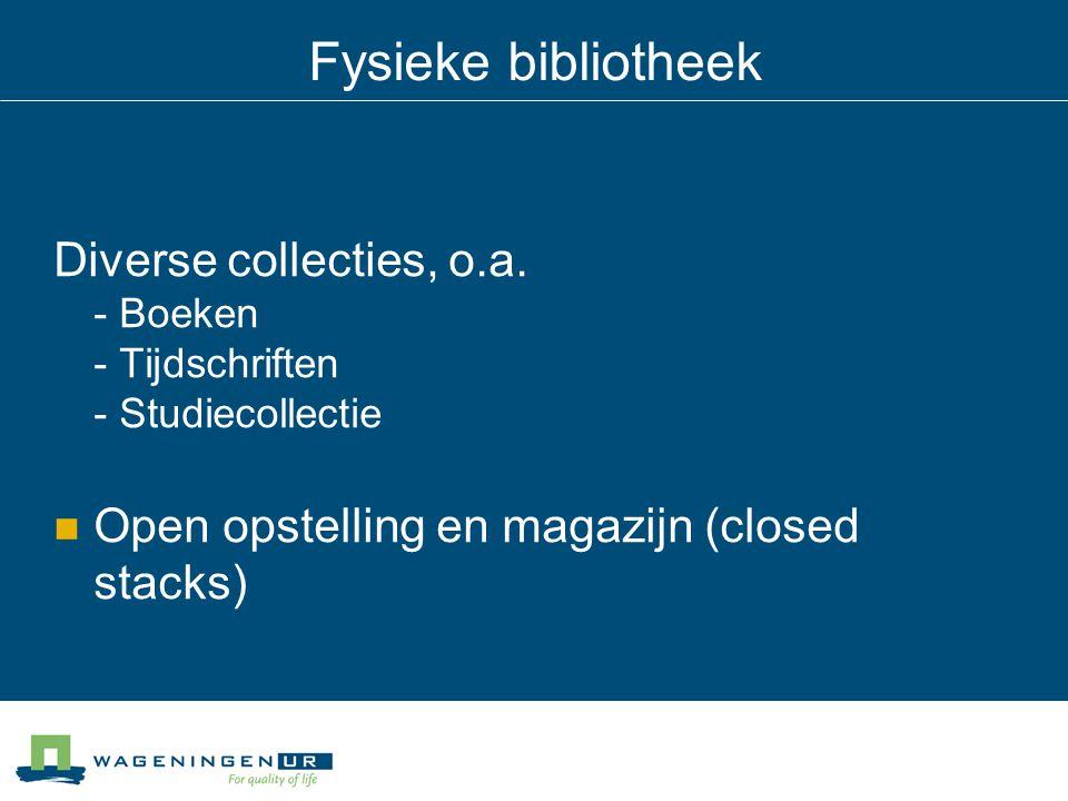 Fysieke bibliotheek Diverse collecties, o.a. - Boeken - Tijdschriften - Studiecollectie Open opstelling en magazijn (closed stacks)