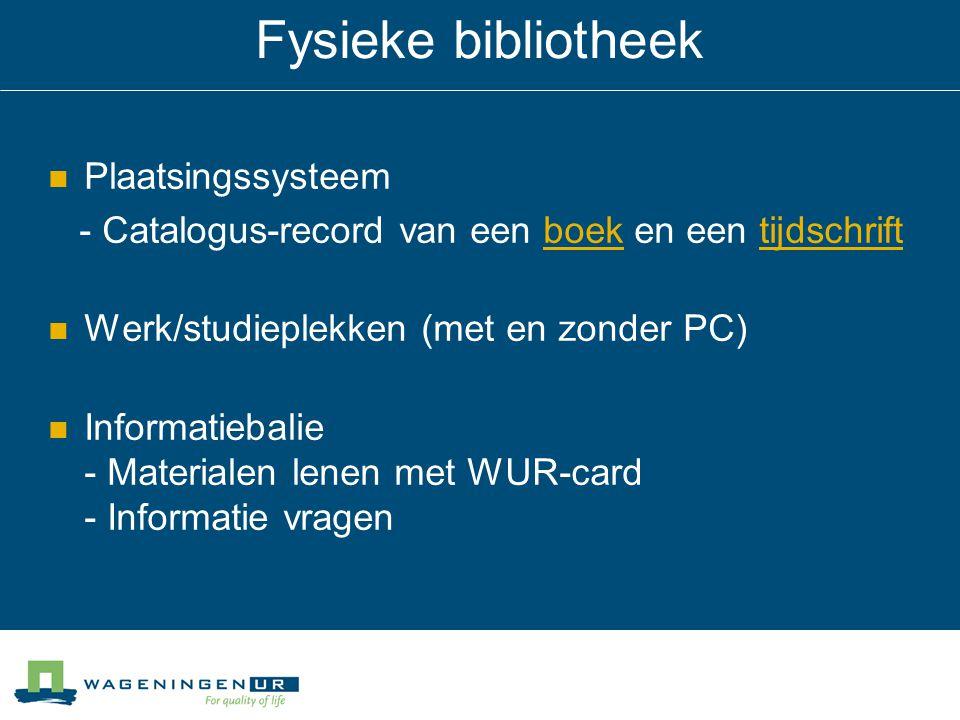 Fysieke bibliotheek Plaatsingssysteem - Catalogus-record van een boek en een tijdschriftboektijdschrift Werk/studieplekken (met en zonder PC) Informatiebalie - Materialen lenen met WUR-card - Informatie vragen