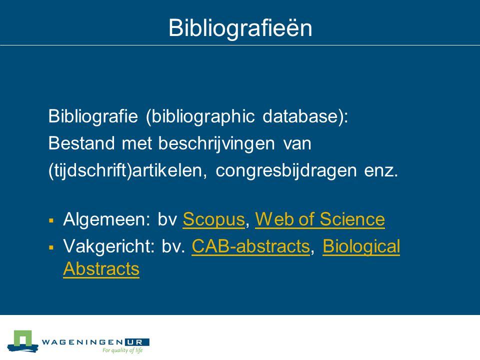 Bibliografieën Bibliografie (bibliographic database): Bestand met beschrijvingen van (tijdschrift)artikelen, congresbijdragen enz.  Algemeen: bv Scop