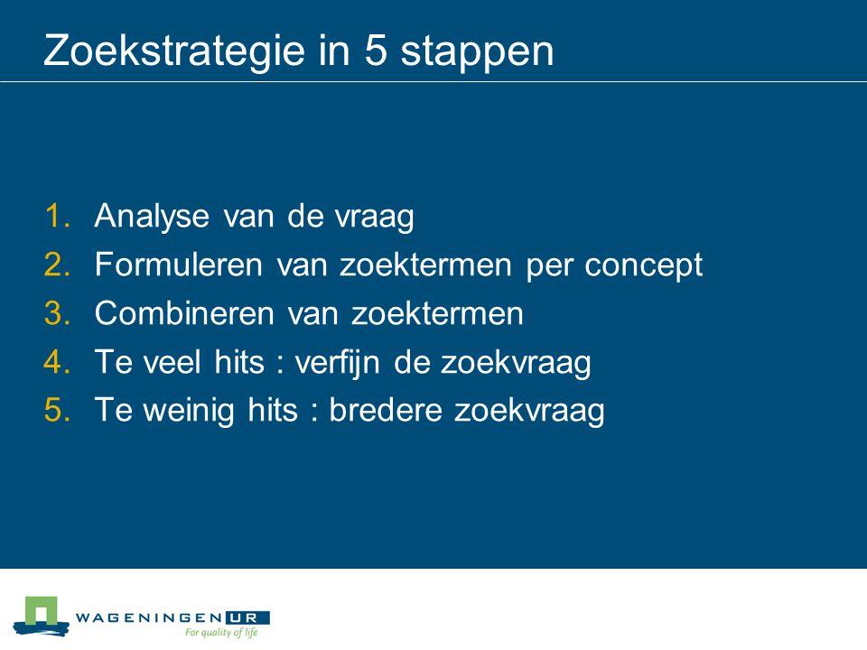 Zoekstrategie in 5 stappen 1.Analyse van de vraag 2.Formuleren van zoektermen per concept 3.Combineren van zoektermen 4.Te veel hits : verfijn de zoekvraag 5.Te weinig hits : bredere zoekvraag