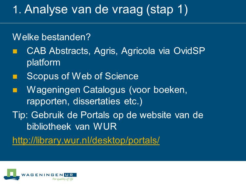 1. Analyse van de vraag (stap 1) Welke bestanden? CAB Abstracts, Agris, Agricola via OvidSP platform Scopus of Web of Science Wageningen Catalogus (vo