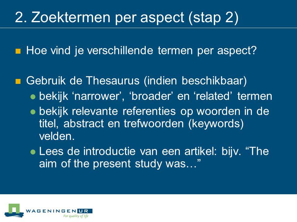 2. Zoektermen per aspect (stap 2) Hoe vind je verschillende termen per aspect? Gebruik de Thesaurus (indien beschikbaar) bekijk 'narrower', 'broader'