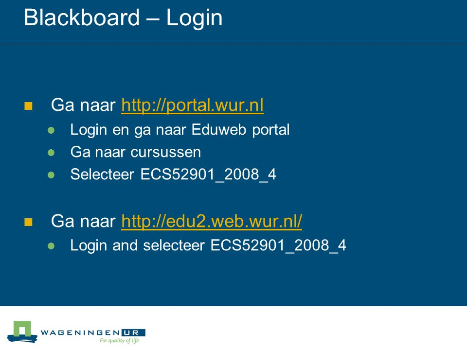 Blackboard – Login Ga naar http://portal.wur.nlhttp://portal.wur.nl Login en ga naar Eduweb portal Ga naar cursussen Selecteer ECS52901_2008_4 Ga naar http://edu2.web.wur.nl/http://edu2.web.wur.nl/ Login and selecteer ECS52901_2008_4