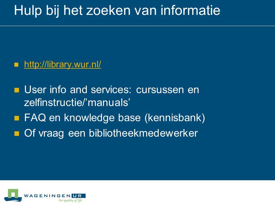 Hulp bij het zoeken van informatie http://library.wur.nl/ User info and services: cursussen en zelfinstructie/'manuals' FAQ en knowledge base (kennisbank) Of vraag een bibliotheekmedewerker
