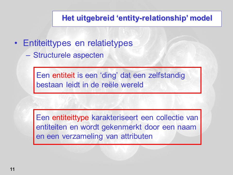 11 Het uitgebreid 'entity-relationship' model Entiteittypes en relatietypes –Structurele aspecten Een entiteit is een 'ding' dat een zelfstandig bestaan leidt in de reële wereld Een entiteittype karakteriseert een collectie van entiteiten en wordt gekenmerkt door een naam en een verzameling van attributen