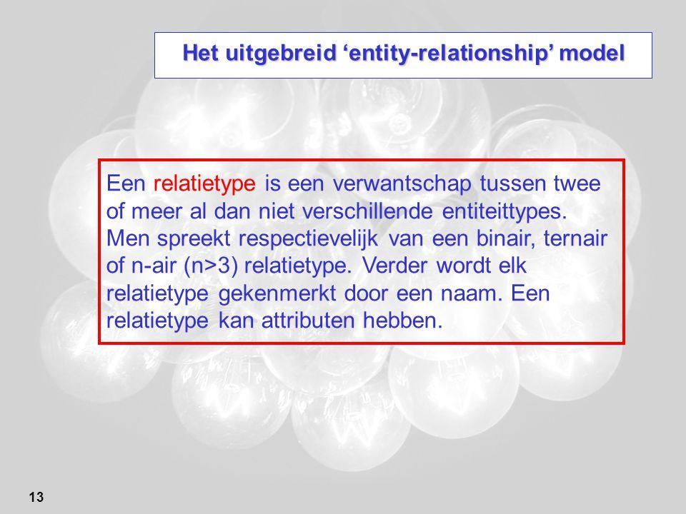 13 Het uitgebreid 'entity-relationship' model Een relatietype is een verwantschap tussen twee of meer al dan niet verschillende entiteittypes. Men spr