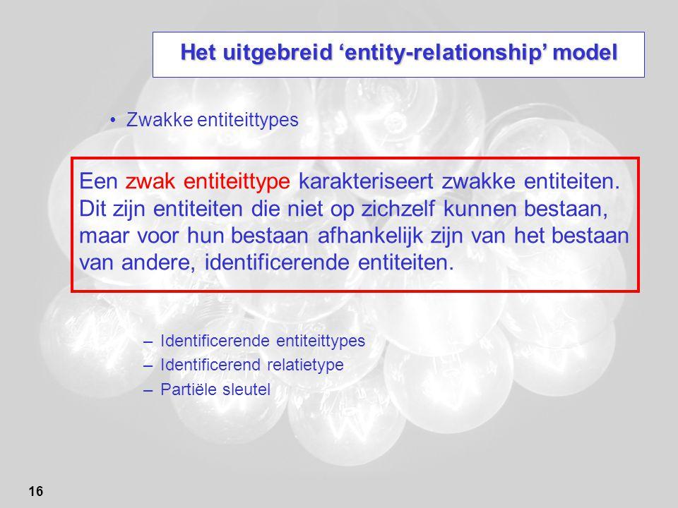 16 Het uitgebreid 'entity-relationship' model Zwakke entiteittypes –Identificerende entiteittypes –Identificerend relatietype –Partiële sleutel Een zwak entiteittype karakteriseert zwakke entiteiten.