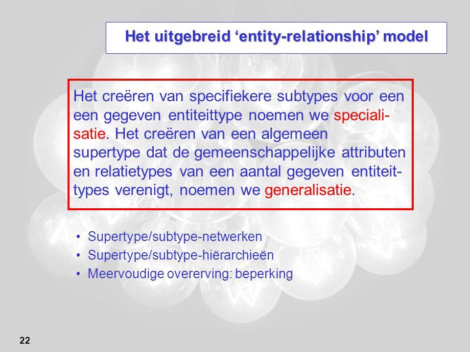 22 Het uitgebreid 'entity-relationship' model Supertype/subtype-netwerken Supertype/subtype-hiërarchieën Meervoudige overerving: beperking Het creëren van specifiekere subtypes voor een een gegeven entiteittype noemen we speciali- satie.