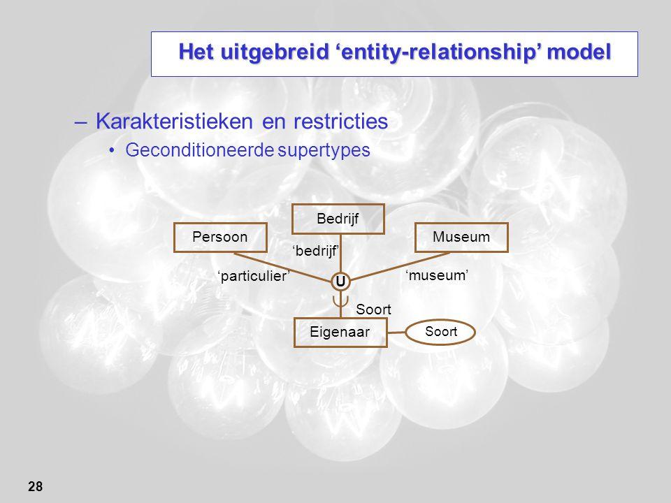 28 Het uitgebreid 'entity-relationship' model –Karakteristieken en restricties Geconditioneerde supertypes Persoon Eigenaar Bedrijf  U Museum Soort 'particulier' 'bedrijf' 'museum'