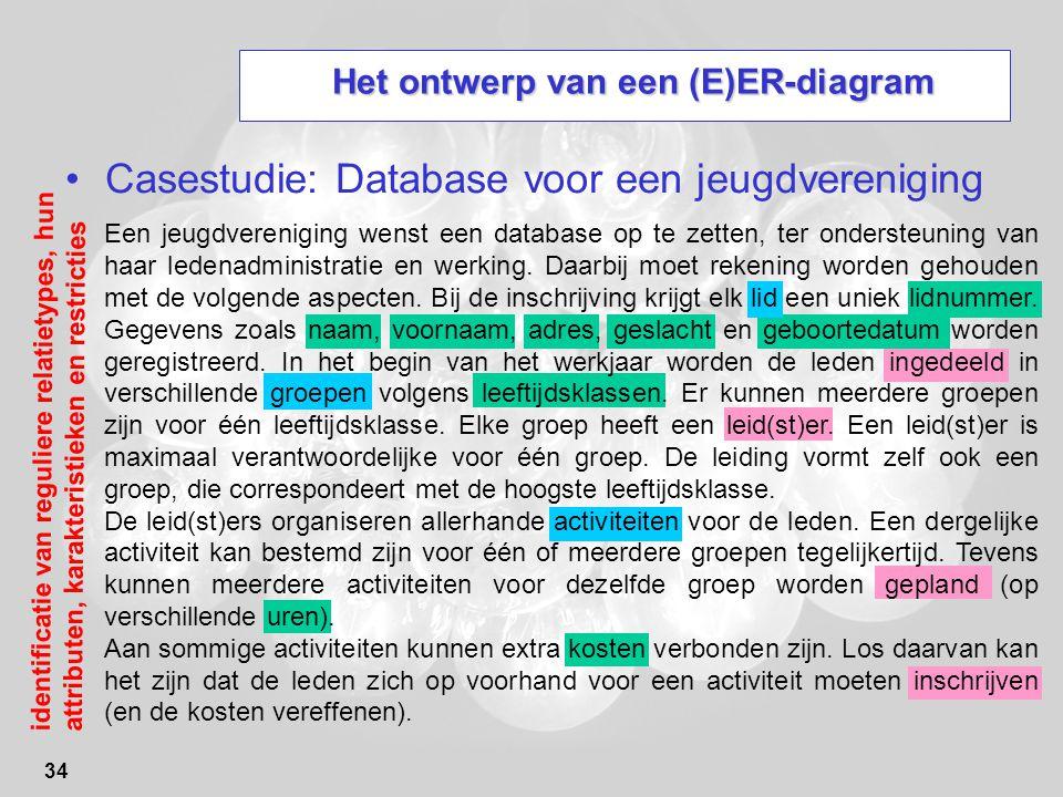 34 Het ontwerp van een (E)ER-diagram Casestudie: Database voor een jeugdvereniging Een jeugdvereniging wenst een database op te zetten, ter ondersteuning van haar ledenadministratie en werking.