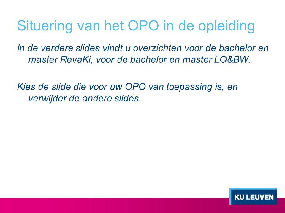 Situering van het OPO in de opleiding In de verdere slides vindt u overzichten voor de bachelor en master RevaKi, voor de bachelor en master LO&BW.