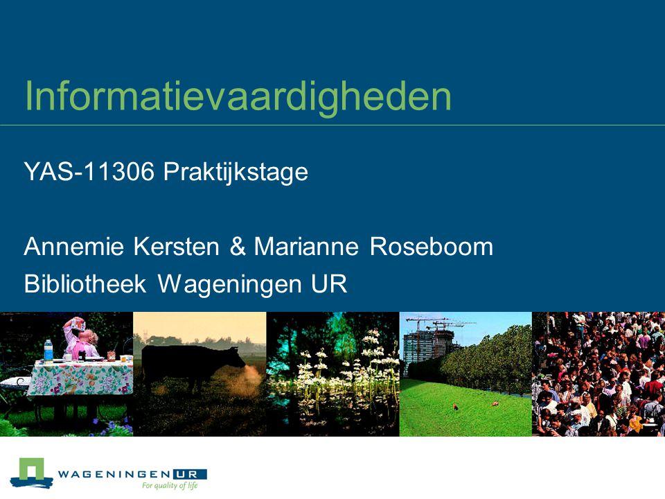Informatievaardigheden YAS-11306 Praktijkstage Annemie Kersten & Marianne Roseboom Bibliotheek Wageningen UR